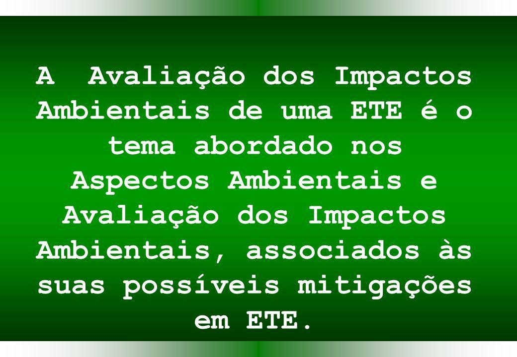 A Avaliação dos Impactos Ambientais de uma ETE é o tema abordado nos Aspectos Ambientais e Avaliação dos Impactos Ambientais, associados às suas possíveis mitigações em ETE.