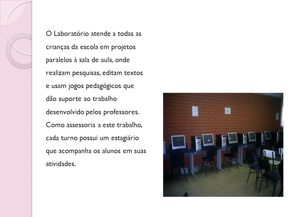 O Laboratório atende a todas as crianças da escola em projetos paralelos à sala de aula, onde realizam pesquisas, editam textos e usam jogos pedagógic
