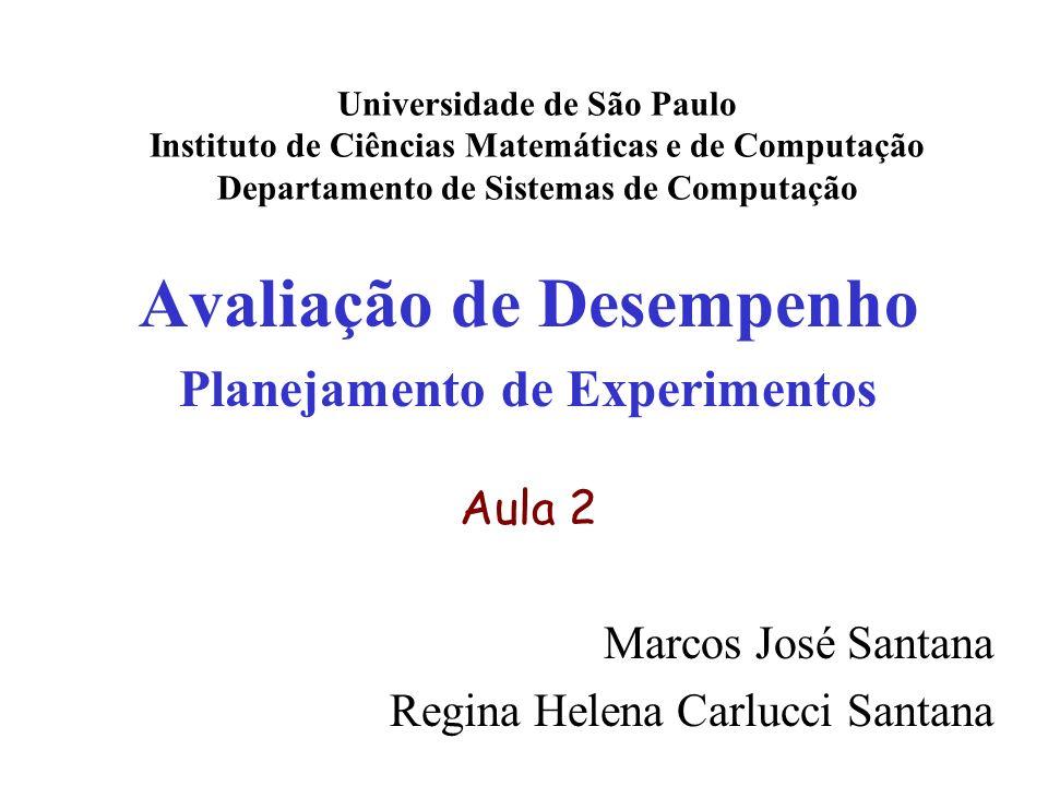 Avaliação de Desempenho Planejamento de Experimentos Aula 2 Marcos José Santana Regina Helena Carlucci Santana Universidade de São Paulo Instituto de