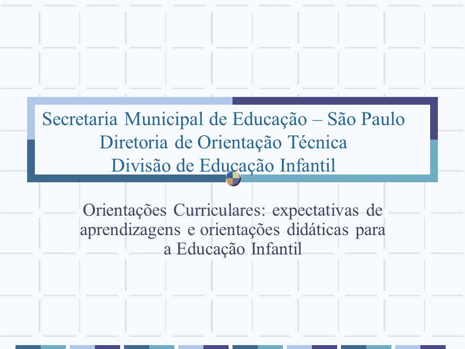 Secretaria Municipal de Educação – São Paulo Diretoria de Orientação Técnica Divisão de Educação Infantil Orientações Curriculares: expectativas de ap