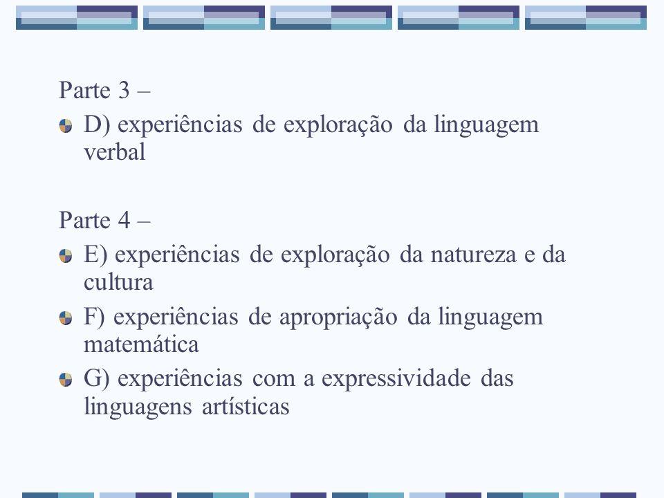 Parte 3 – D) experiências de exploração da linguagem verbal Parte 4 – E) experiências de exploração da natureza e da cultura F) experiências de apropr