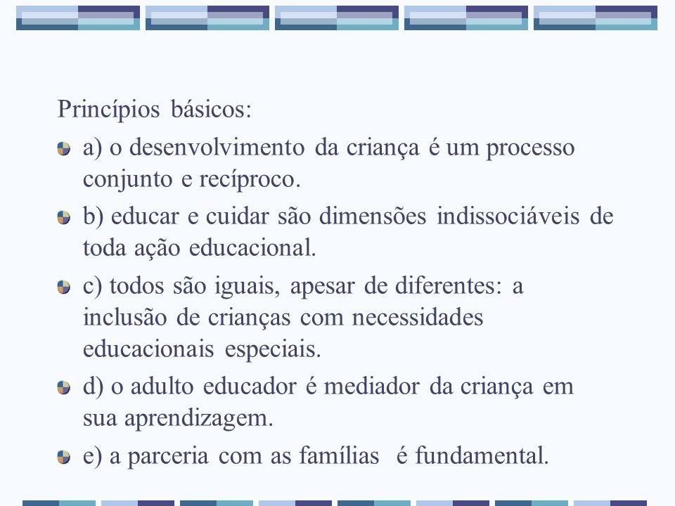 Princípios básicos: a) o desenvolvimento da criança é um processo conjunto e recíproco. b) educar e cuidar são dimensões indissociáveis de toda ação e