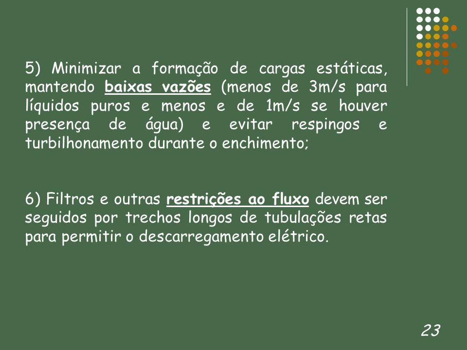 23 5) Minimizar a formação de cargas estáticas, mantendo baixas vazões (menos de 3m/s para líquidos puros e menos e de 1m/s se houver presença de água