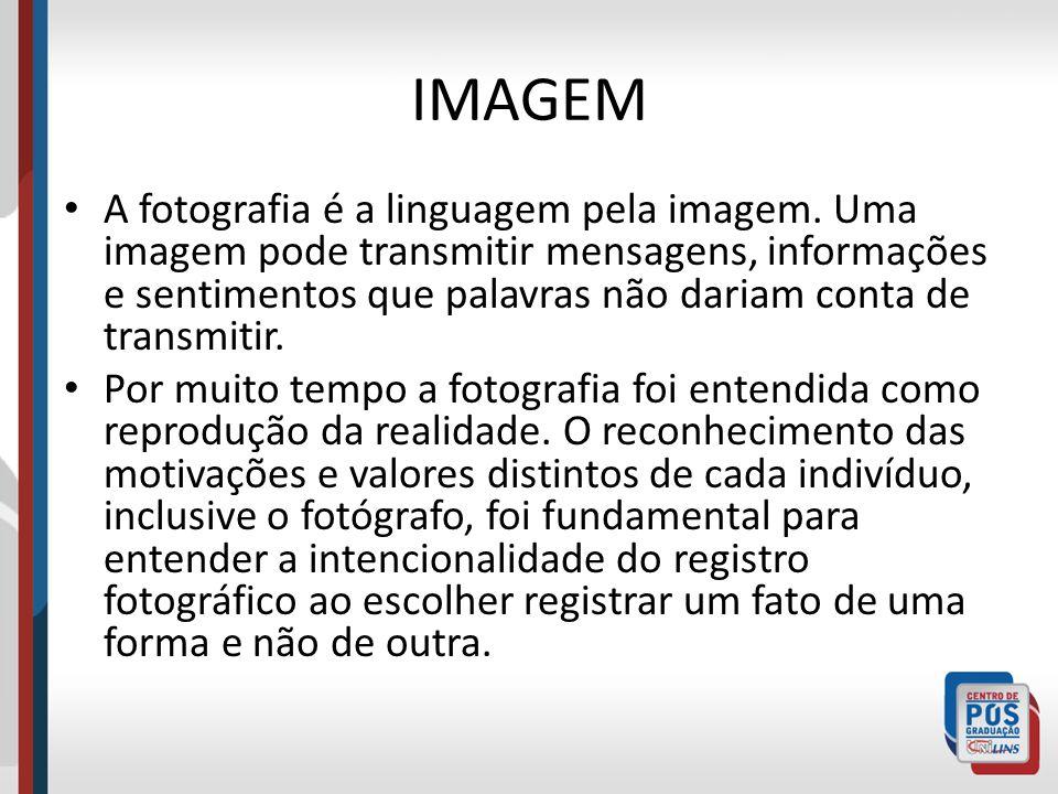 IMAGEM A fotografia é a linguagem pela imagem. Uma imagem pode transmitir mensagens, informações e sentimentos que palavras não dariam conta de transm