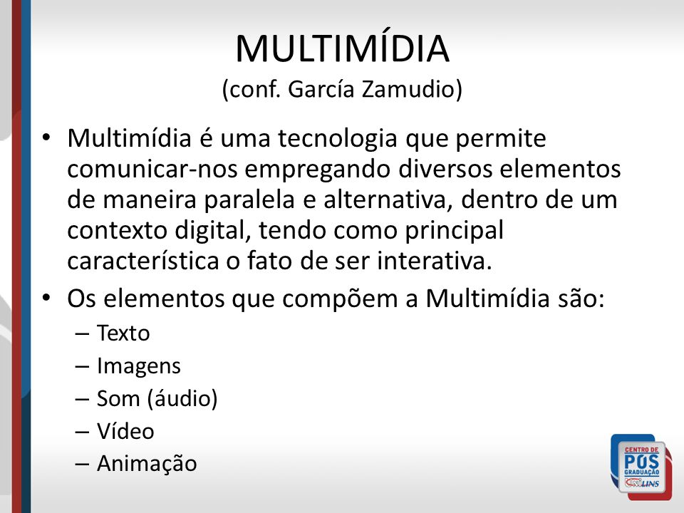 MULTIMÍDIA (conf. García Zamudio) Multimídia é uma tecnologia que permite comunicar-nos empregando diversos elementos de maneira paralela e alternativ