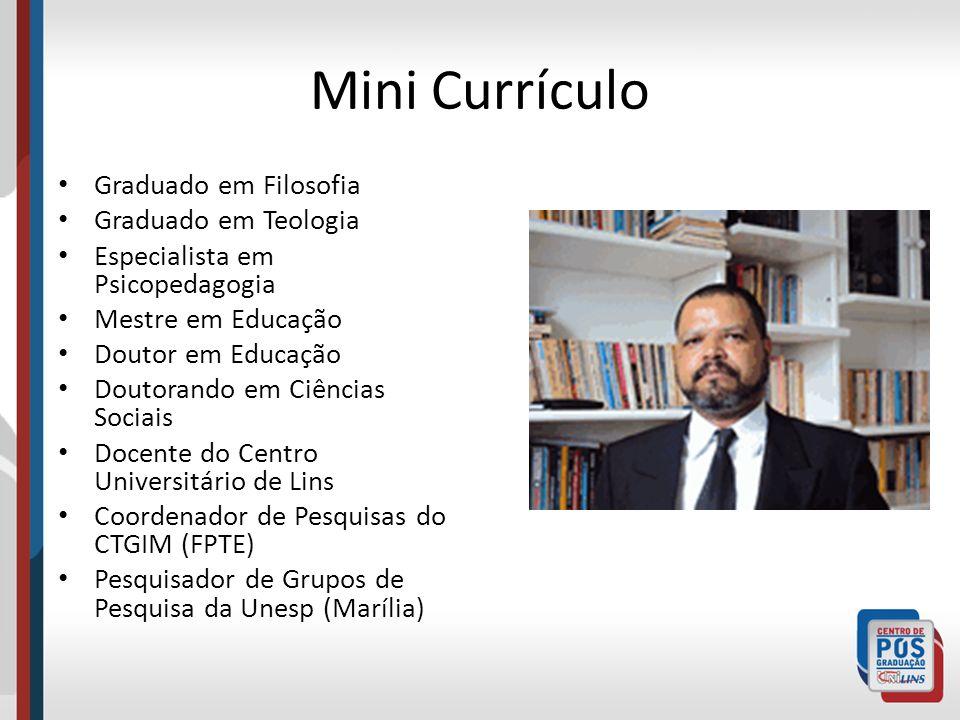 Mini Currículo Graduado em Filosofia Graduado em Teologia Especialista em Psicopedagogia Mestre em Educação Doutor em Educação Doutorando em Ciências