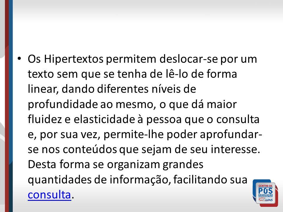 Os Hipertextos permitem deslocar-se por um texto sem que se tenha de lê-lo de forma linear, dando diferentes níveis de profundidade ao mesmo, o que dá