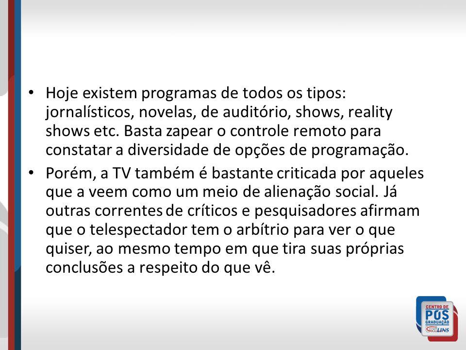 Hoje existem programas de todos os tipos: jornalísticos, novelas, de auditório, shows, reality shows etc. Basta zapear o controle remoto para constata