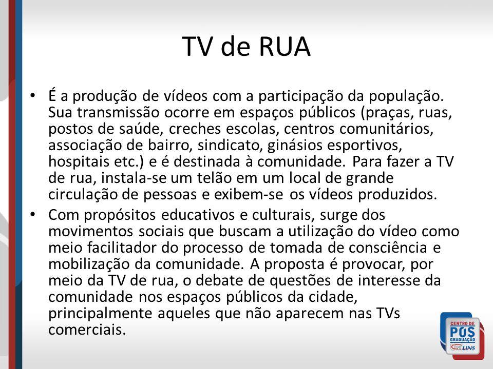 TV de RUA É a produção de vídeos com a participação da população. Sua transmissão ocorre em espaços públicos (praças, ruas, postos de saúde, creches e
