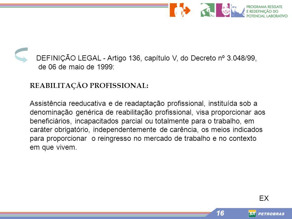 16 REABILITAÇÃO PROFISSIONAL: Assistência reeducativa e de readaptação profissional, instituída sob a denominação genérica de reabilitação profissiona