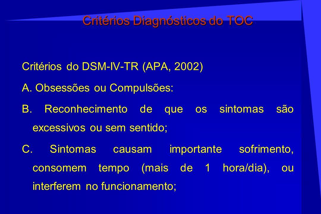 Critérios Diagnósticos do TOC Critérios do DSM-IV-TR (APA, 2002) A. Obsessões ou Compulsões: B. Reconhecimento de que os sintomas são excessivos ou se