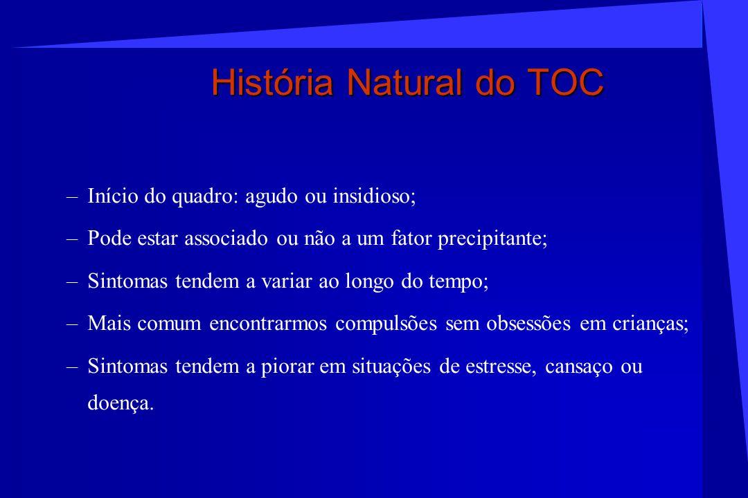História Natural do TOC –Início do quadro: agudo ou insidioso; –Pode estar associado ou não a um fator precipitante; –Sintomas tendem a variar ao long