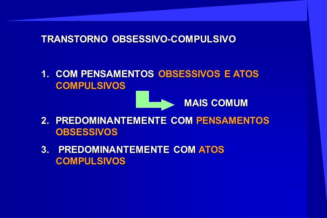 TRANSTORNO OBSESSIVO-COMPULSIVO 1.COM PENSAMENTOS OBSESSIVOS E ATOS COMPULSIVOS MAIS COMUM MAIS COMUM 2.PREDOMINANTEMENTE COM PENSAMENTOS OBSESSIVOS 3