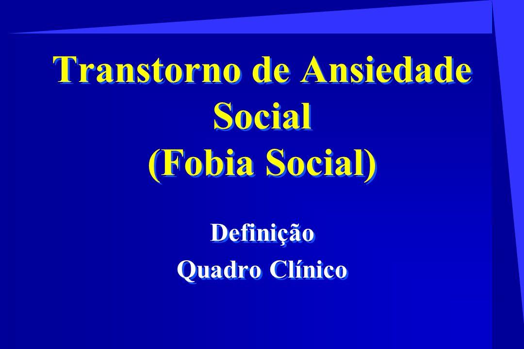 Transtorno de Ansiedade Social (Fobia Social) Definição Quadro Clínico Definição Quadro Clínico