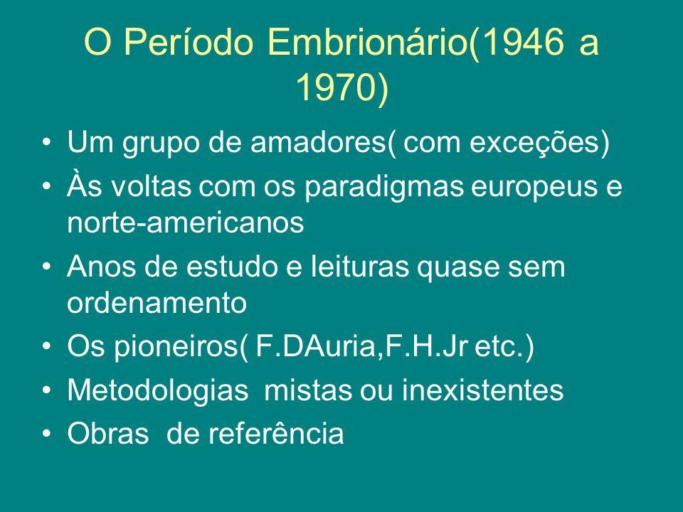 O Período Embrionário(1946 a 1970) Um grupo de amadores( com exceções) Às voltas com os paradigmas europeus e norte-americanos Anos de estudo e leituras quase sem ordenamento Os pioneiros( F.DAuria,F.H.Jr etc.) Metodologias mistas ou inexistentes Obras de referência