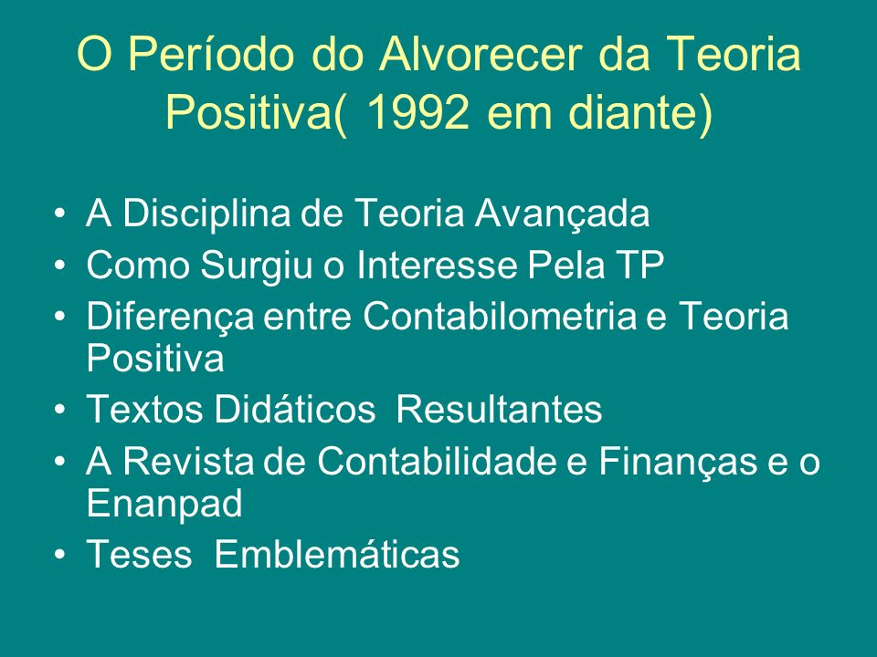 O Período do Alvorecer da Teoria Positiva( 1992 em diante) A Disciplina de Teoria Avançada Como Surgiu o Interesse Pela TP Diferença entre Contabilometria e Teoria Positiva Textos Didáticos Resultantes A Revista de Contabilidade e Finanças e o Enanpad Teses Emblemáticas