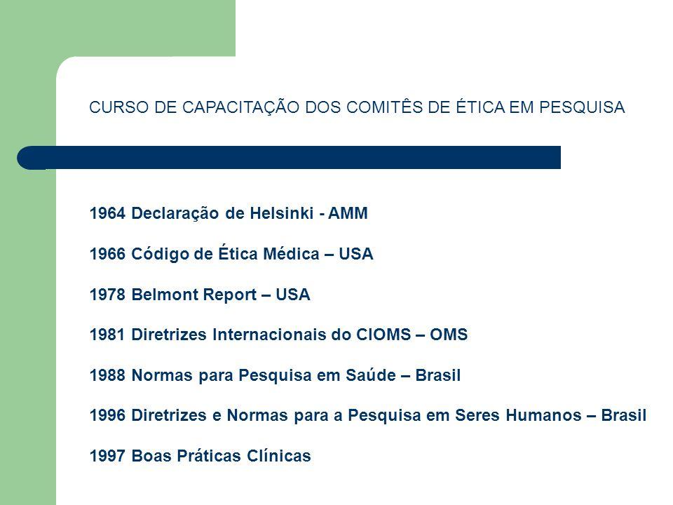 CURSO DE CAPACITAÇÃO DOS COMITÊS DE ÉTICA EM PESQUISA 1964 Declaração de Helsinki - AMM 1966 Código de Ética Médica – USA 1978 Belmont Report – USA 19