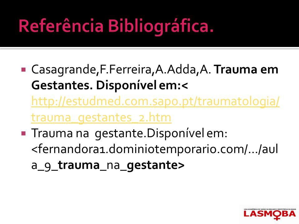 Casagrande,F.Ferreira,A.Adda,A. Trauma em Gestantes. Disponível em:< http://estudmed.com.sapo.pt/traumatologia/ trauma_gestantes_2.htm http://estudmed