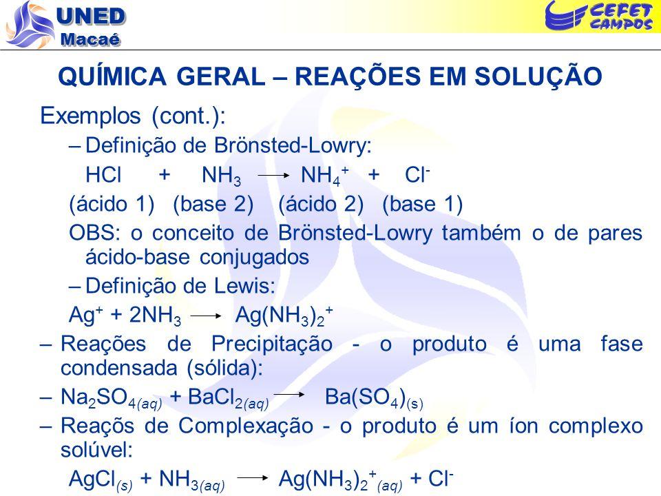 UNED Macaé QUÍMICA GERAL – REAÇÕES EM SOLUÇÃO Exemplos (cont.): –Definição de Brönsted-Lowry: HCl + NH 3 NH 4 + + Cl - (ácido 1) (base 2) (ácido 2) (b