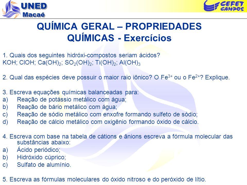 UNED Macaé QUÍMICA GERAL – PROPRIEDADES QUÍMICAS - Exercícios 1. Quais dos seguintes hidróxi-compostos seriam ácidos? KOH; ClOH; Ca(OH) 2 ; SO 2 (OH)