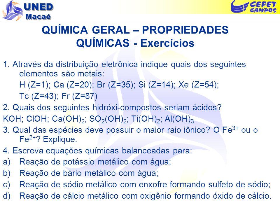 UNED Macaé QUÍMICA GERAL – PROPRIEDADES QUÍMICAS - Exercícios 1. Através da distribuição eletrônica indique quais dos seguintes elementos são metais: