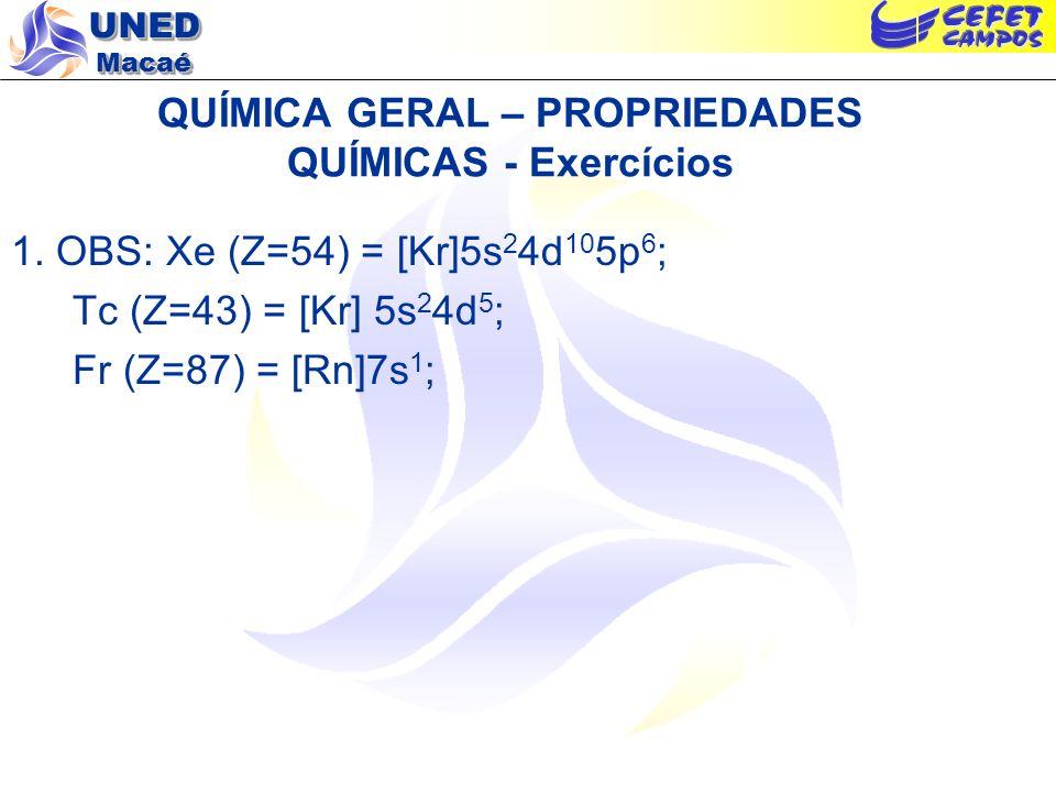 UNED Macaé QUÍMICA GERAL – PROPRIEDADES QUÍMICAS - Exercícios 1. OBS: Xe (Z=54) = [Kr]5s 2 4d 10 5p 6 ; Tc (Z=43) = [Kr] 5s 2 4d 5 ; Fr (Z=87) = [Rn]7