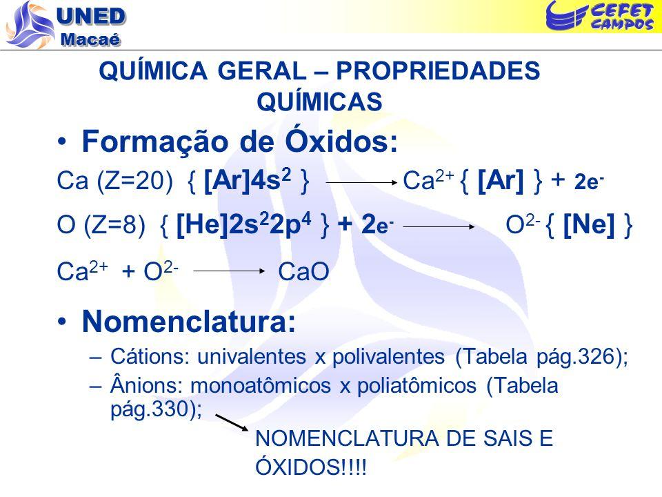 UNED Macaé QUÍMICA GERAL – PROPRIEDADES QUÍMICAS Formação de Óxidos: Ca (Z=20) { [Ar]4s 2 } Ca 2+ { [Ar] } + 2e - O (Z=8) { [He]2s 2 2p 4 } + 2 e - O