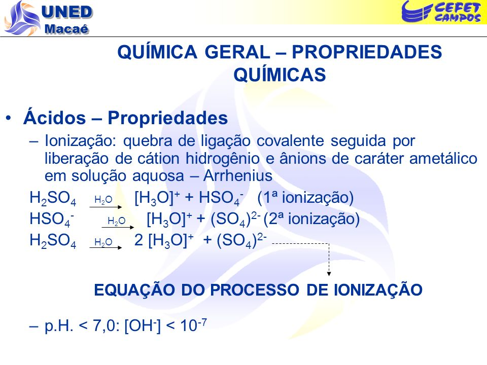 UNED Macaé QUÍMICA GERAL – PROPRIEDADES QUÍMICAS Ácidos – Propriedades –Ionização: quebra de ligação covalente seguida por liberação de cátion hidrogê