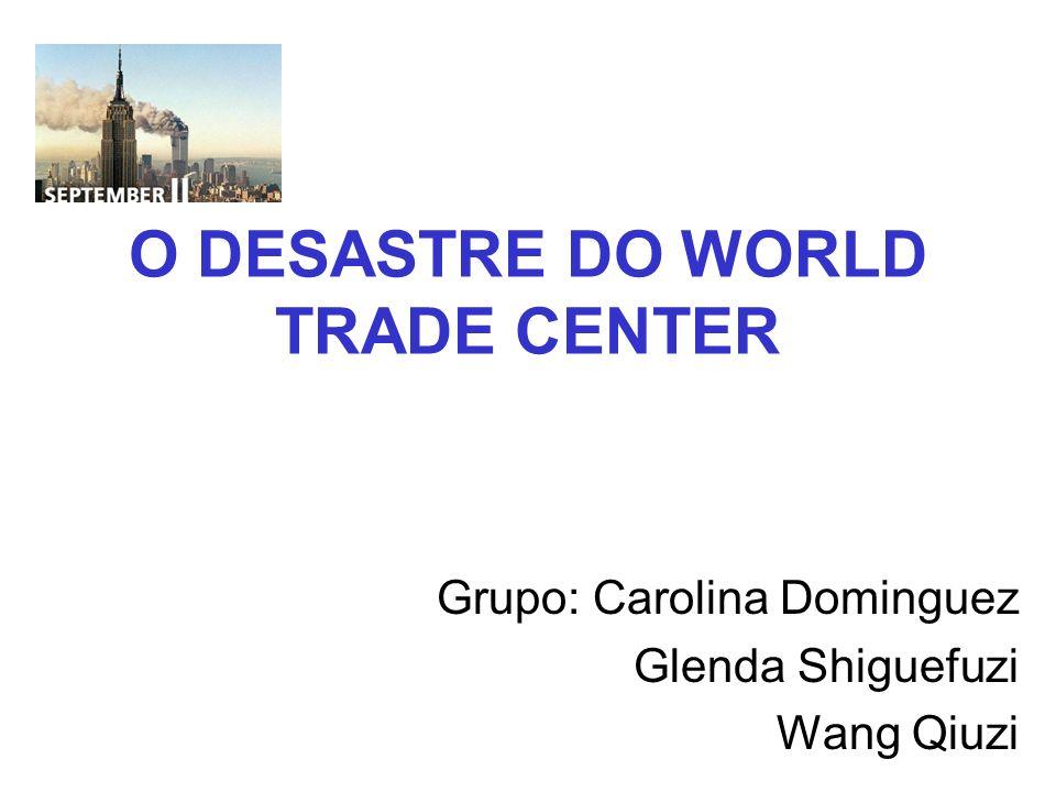 O DESASTRE DO WORLD TRADE CENTER Grupo: Carolina Dominguez Glenda Shiguefuzi Wang Qiuzi