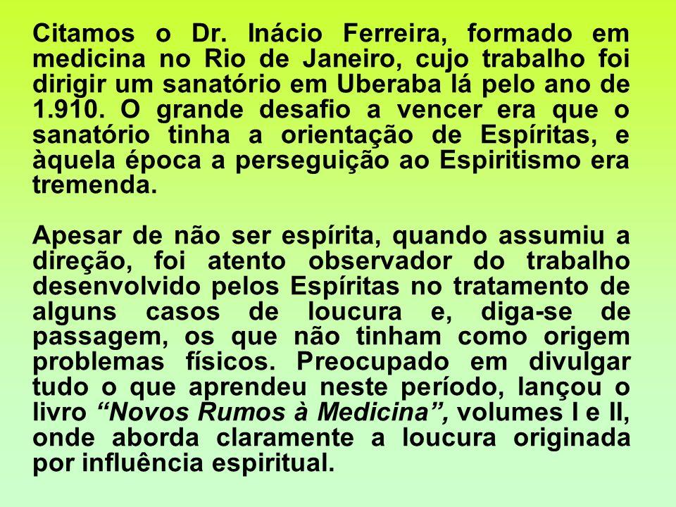 Citamos o Dr. Inácio Ferreira, formado em medicina no Rio de Janeiro, cujo trabalho foi dirigir um sanatório em Uberaba lá pelo ano de 1.910. O grande