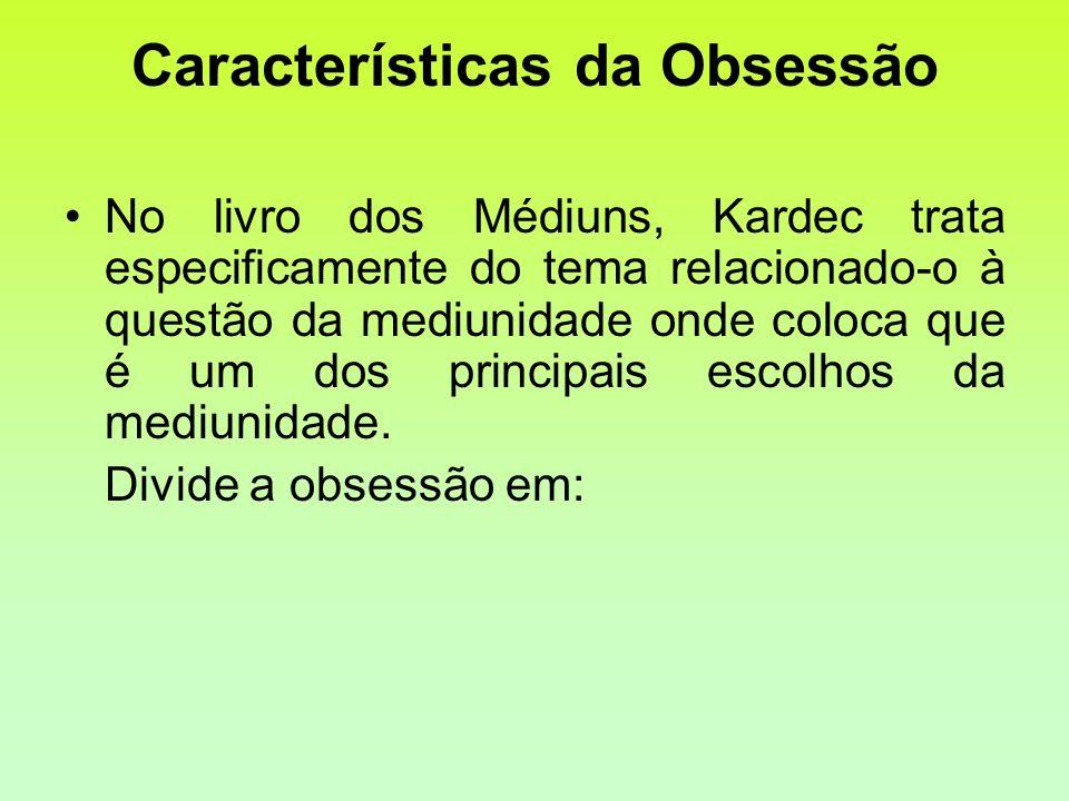 Características da Obsessão No livro dos Médiuns, Kardec trata especificamente do tema relacionado-o à questão da mediunidade onde coloca que é um dos