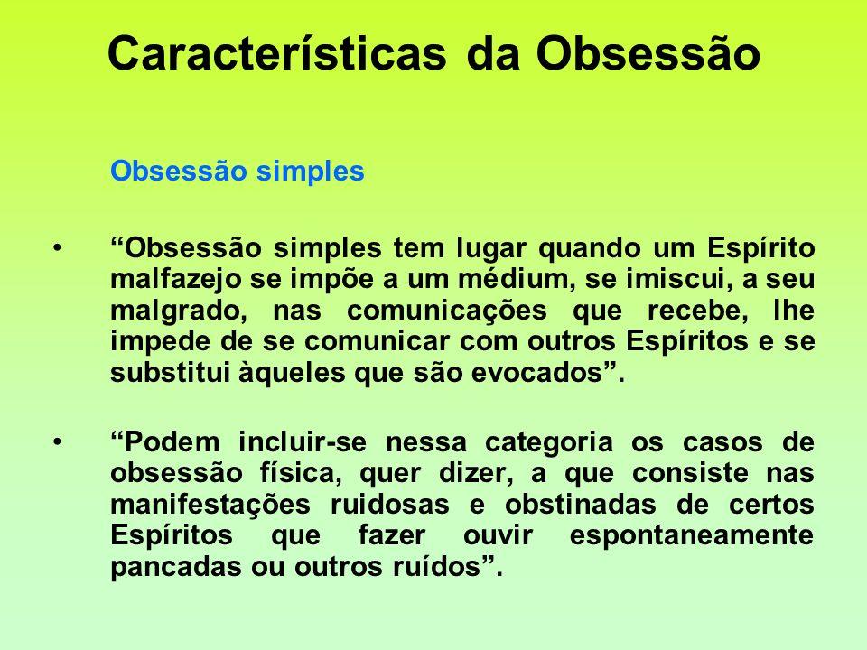 Características da Obsessão Obsessão simples Obsessão simples tem lugar quando um Espírito malfazejo se impõe a um médium, se imiscui, a seu malgrado,
