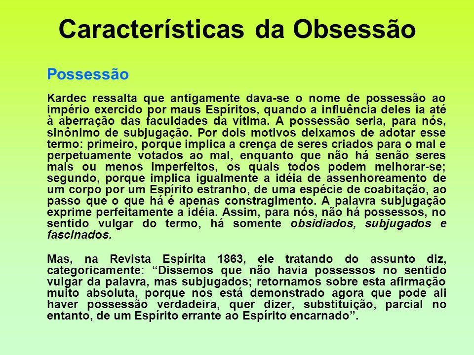 Características da Obsessão Possessão Kardec ressalta que antigamente dava-se o nome de possessão ao império exercido por maus Espíritos, quando a inf