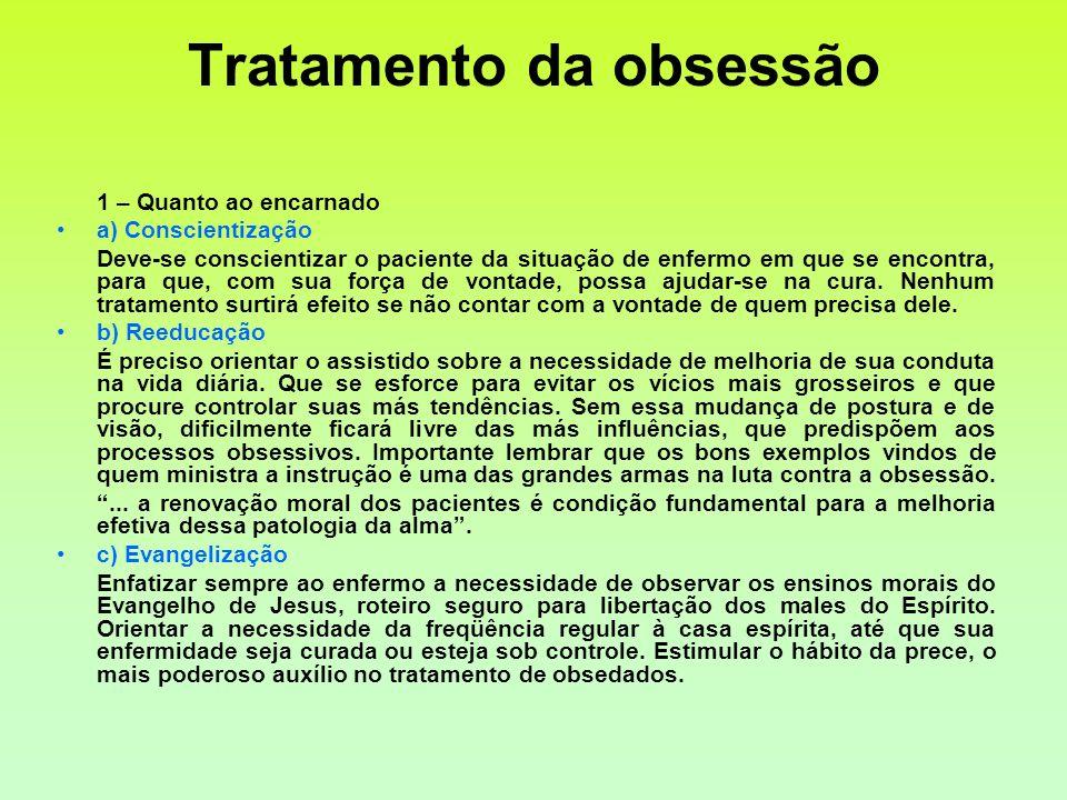 Tratamento da obsessão 1 – Quanto ao encarnado a) Conscientização Deve-se conscientizar o paciente da situação de enfermo em que se encontra, para que