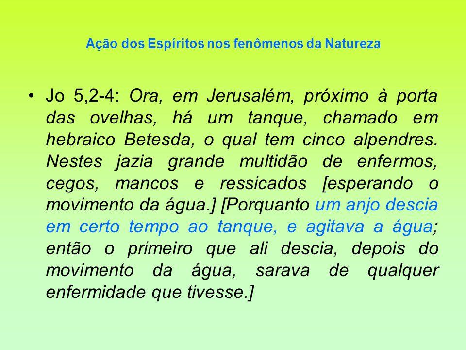 Ação dos Espíritos nos fenômenos da Natureza Jo 5,2-4: Ora, em Jerusalém, próximo à porta das ovelhas, há um tanque, chamado em hebraico Betesda, o qu