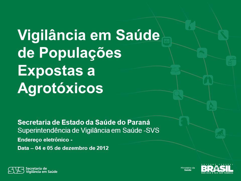 Secretaria de Estado da Saúde do Paraná Superintendência de Vigilância em Saúde -SVS Endereço eletrônico - Data – 04 e 05 de dezembro de 2012 Vigilância em Saúde de Populações Expostas a Agrotóxicos