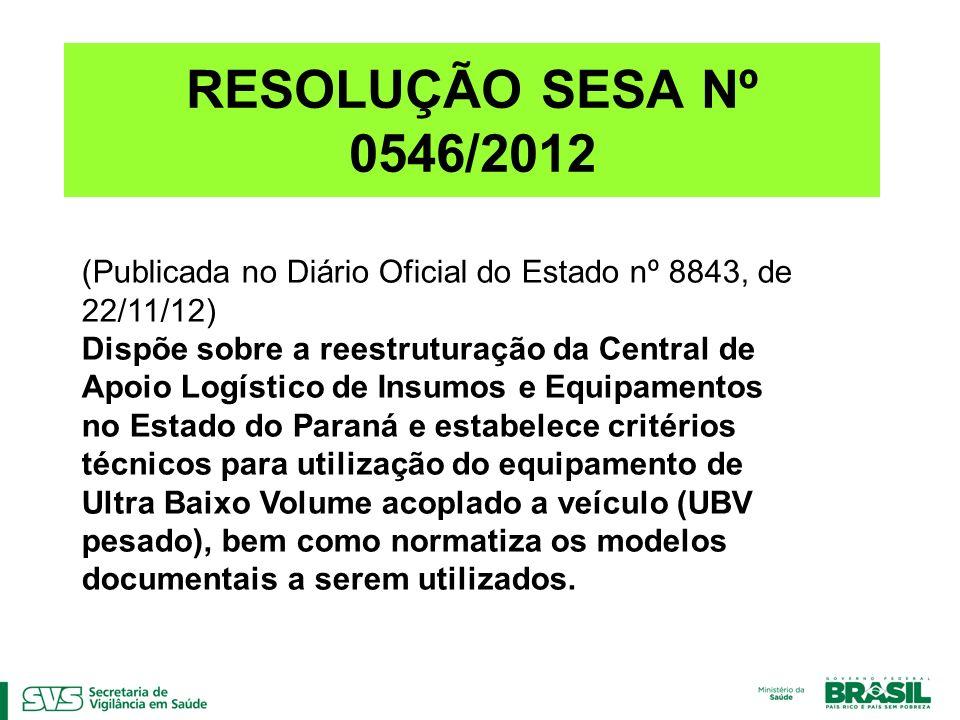 RESOLUÇÃO SESA Nº 0546/2012 (Publicada no Diário Oficial do Estado nº 8843, de 22/11/12) Dispõe sobre a reestruturação da Central de Apoio Logístico de Insumos e Equipamentos no Estado do Paraná e estabelece critérios técnicos para utilização do equipamento de Ultra Baixo Volume acoplado a veículo (UBV pesado), bem como normatiza os modelos documentais a serem utilizados.