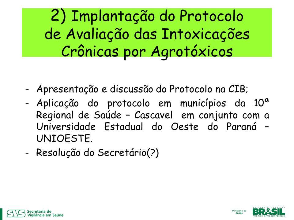 2) Implantação do Protocolo de Avaliação das Intoxicações Crônicas por Agrotóxicos -Apresentação e discussão do Protocolo na CIB; -Aplicação do protocolo em municípios da 10ª Regional de Saúde – Cascavel em conjunto com a Universidade Estadual do Oeste do Paraná – UNIOESTE.