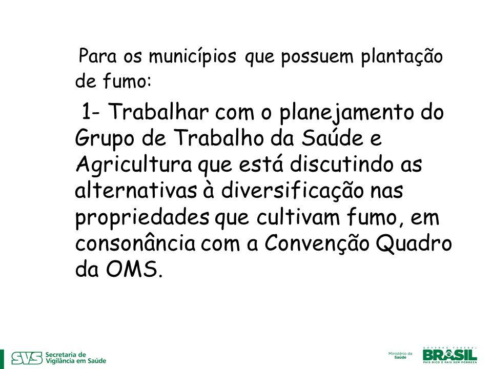 Para os municípios que possuem plantação de fumo: 1- Trabalhar com o planejamento do Grupo de Trabalho da Saúde e Agricultura que está discutindo as alternativas à diversificação nas propriedades que cultivam fumo, em consonância com a Convenção Quadro da OMS.