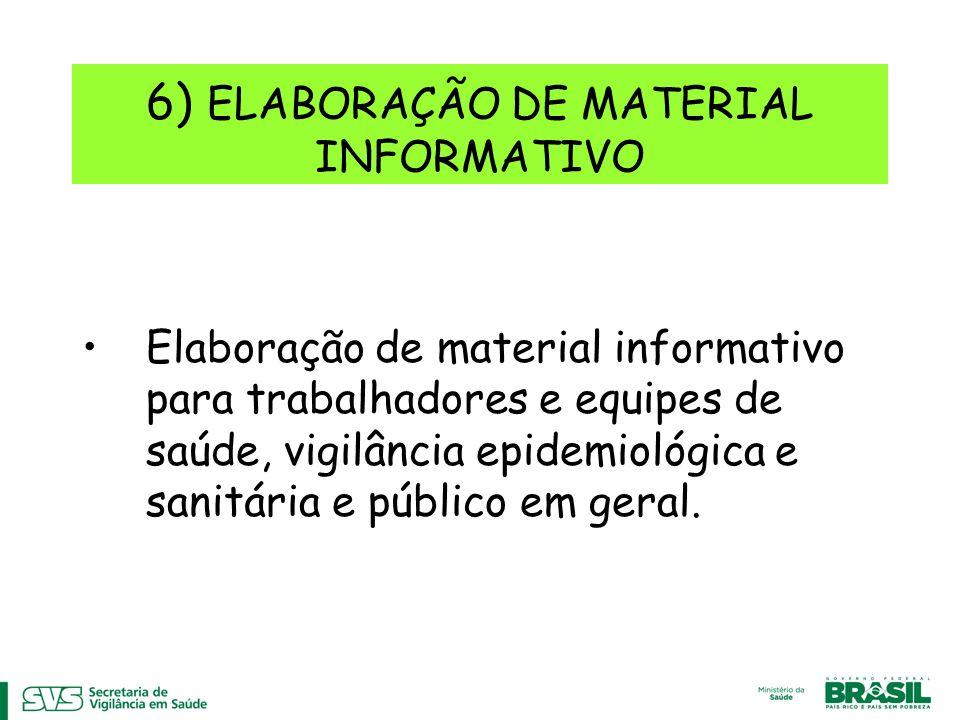 6) ELABORAÇÃO DE MATERIAL INFORMATIVO Elaboração de material informativo para trabalhadores e equipes de saúde, vigilância epidemiológica e sanitária e público em geral.