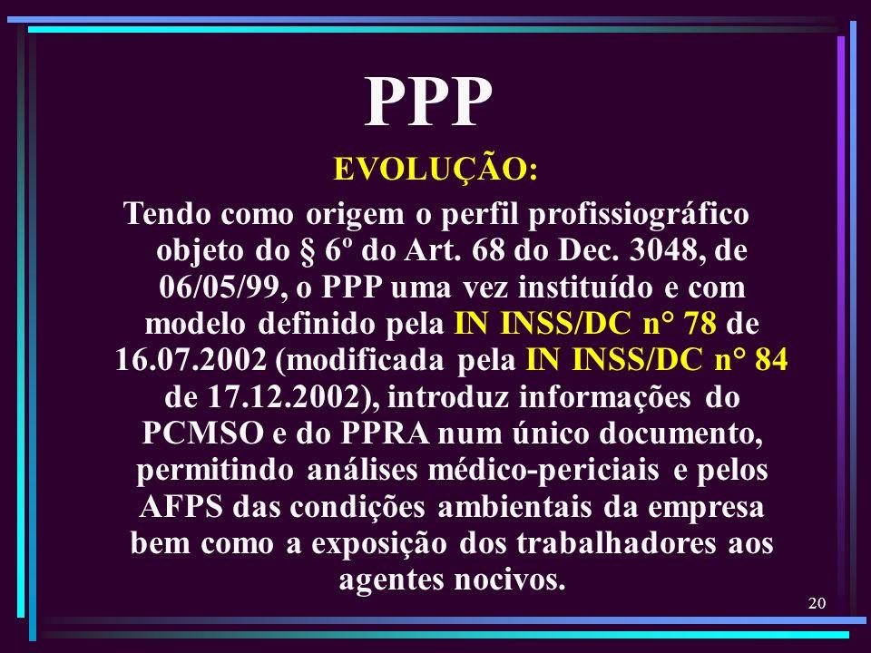 20 EVOLUÇÃO: Tendo como origem o perfil profissiográfico objeto do § 6º do Art. 68 do Dec. 3048, de 06/05/99, o PPP uma vez instituído e com modelo de