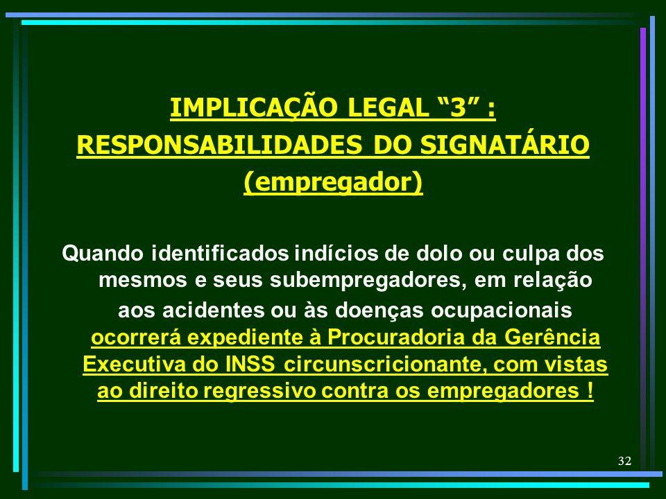 32 IMPLICAÇÃO LEGAL 3 : RESPONSABILIDADES DO SIGNATÁRIO (empregador) Quando identificados indícios de dolo ou culpa dos mesmos e seus subempregadores,