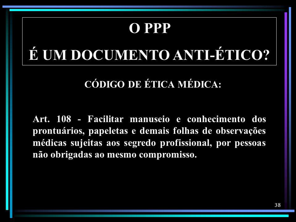 38 O PPP É UM DOCUMENTO ANTI-ÉTICO? Art. 108 - Facilitar manuseio e conhecimento dos prontuários, papeletas e demais folhas de observações médicas suj