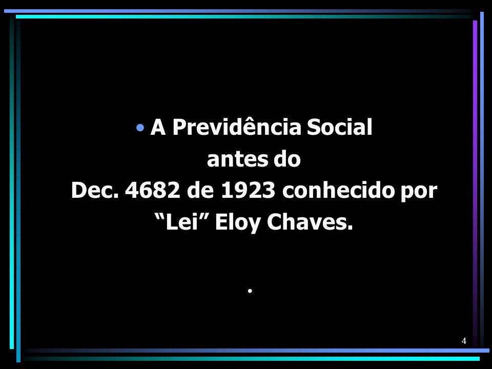 4 A Previdência Social antes do Dec. 4682 de 1923 conhecido por Lei Eloy Chaves..