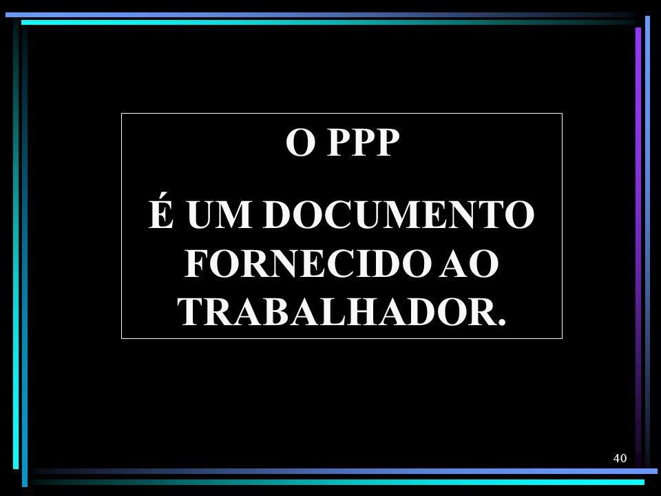 40 O PPP É UM DOCUMENTO FORNECIDO AO TRABALHADOR.