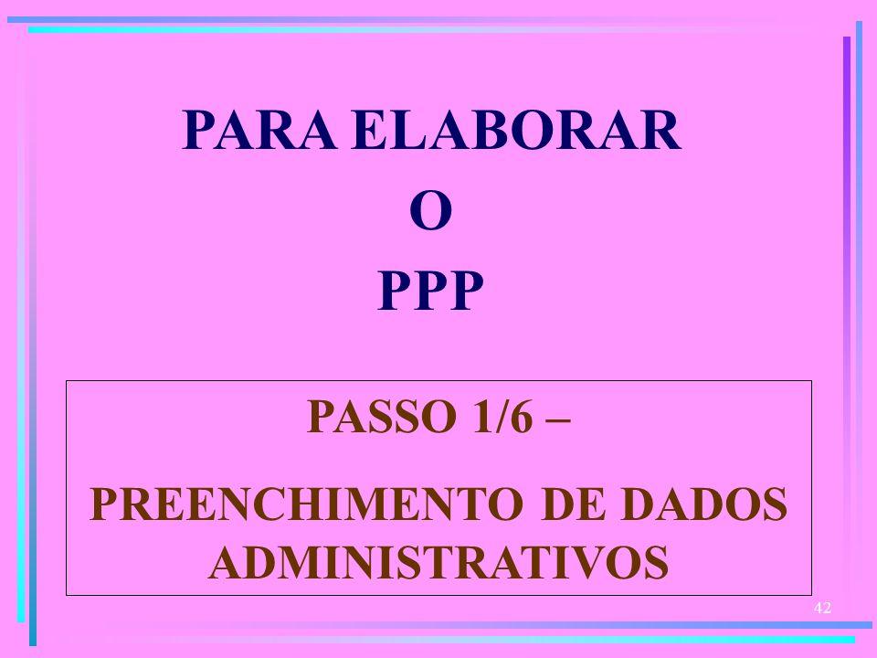 42 PARA ELABORAR O PPP PASSO 1/6 – PREENCHIMENTO DE DADOS ADMINISTRATIVOS