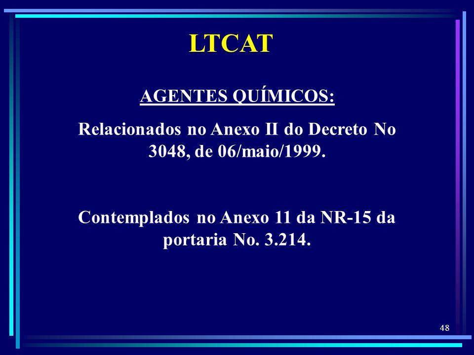 48 LTCAT AGENTES QUÍMICOS: Relacionados no Anexo II do Decreto No 3048, de 06/maio/1999. Contemplados no Anexo 11 da NR-15 da portaria No. 3.214.