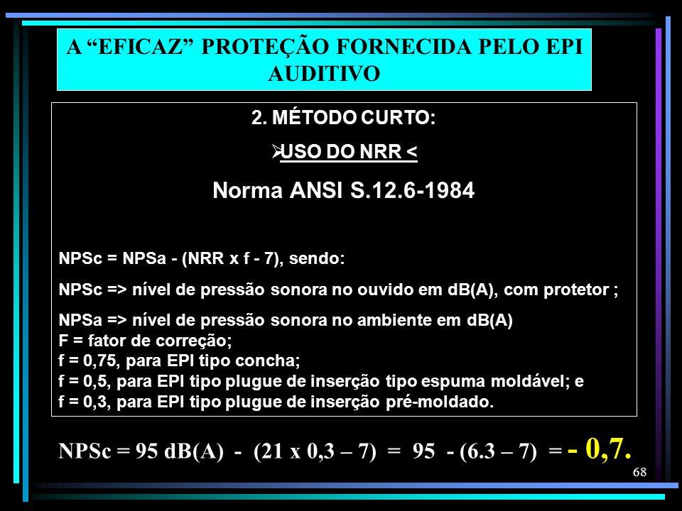 68 2. MÉTODO CURTO: USO DO NRR < Norma ANSI S.12.6-1984 NPSc = NPSa - (NRR x f - 7), sendo: NPSc => nível de pressão sonora no ouvido em dB(A), com pr
