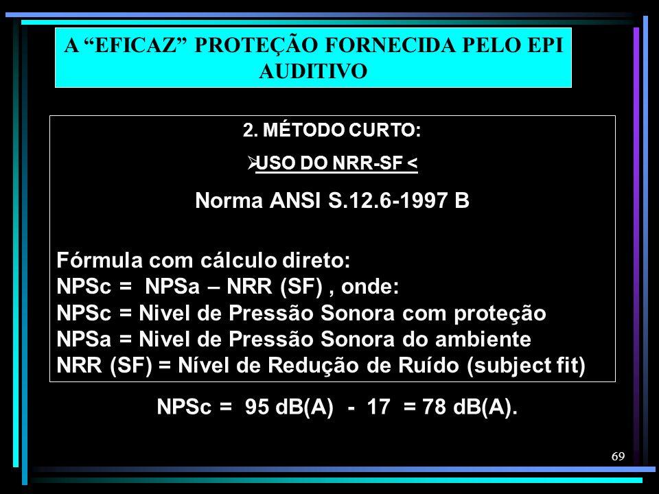 69 2. MÉTODO CURTO: USO DO NRR-SF < Norma ANSI S.12.6-1997 B Fórmula com cálculo direto: NPSc = NPSa – NRR (SF), onde: NPSc = Nivel de Pressão Sonora