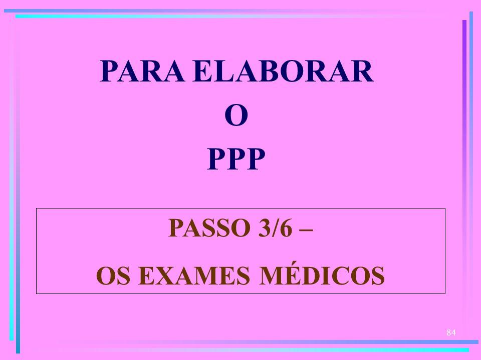 84 PARA ELABORAR O PPP PASSO 3/6 – OS EXAMES MÉDICOS